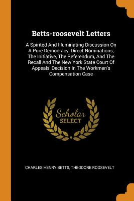 Betts-Roosevelt Letters: A Spirited and Illuminating Discussion on a Pure Democracy, Direct Nominations, the Initiative, the Referendum, and the Recall and the New York State Court of Appeals' Decision in the Workmen's Compensation Case - Betts, Charles Henry, and Roosevelt, Theodore