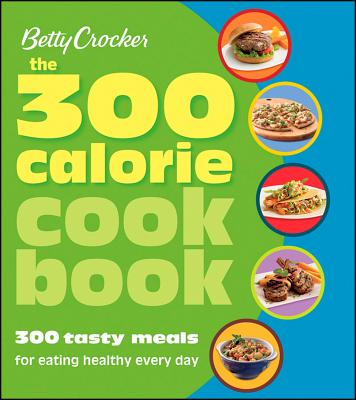 Betty Crocker: The 300 Calorie Cookbook: 300 Tasty Meals for Eating Healthy Every Day - Wells, Grace (Editor), and Nields, Chuck (Photographer)