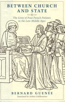 Between Church and State: The Lives of Four French Prelates in the Late Middle Ages - Guenee, Bernard