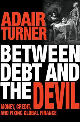 Between Debt and the Devil: Money, Credit, and Fixing Global Finance - Turner, Adair (Afterword by)