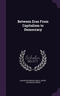 Between Eras from Capitalism to Democracy - Small, Albion Woodbury, and Press, Inter-Collegiate