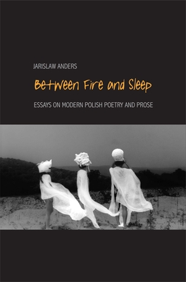 Between Fire and Sleep: Essays on Modern Polish Poetry and Prose - Anders, Jaroslaw
