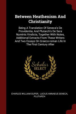 Between Heathenism and Christianity: Being a Translation of Seneca's de Providentia, and Plutarch's de Sera Numinis Vindicta, Together with Notes, Additional Extracts from These Writers and Two Essays on Graeco-Roman Life in the First Century After - Super, Charles William
