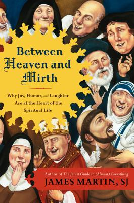 Between Heaven and Mirth: Why Joy, Humor, and Laughter are at the Heart of the Spiritual Life - Martin, Reverend James