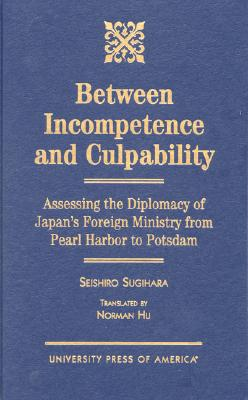 Between Incompetence and Culpability: Assessing the Diplomacy of Japan's Foreign Ministry from Pearl Harbor to Potsdam - Sugihara, Seishiro, and Hu, Norman (Translated by)