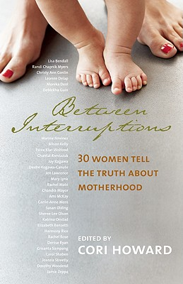 Between Interruptions: 30 Women Tell the Truth about Motherhood - Howard, Cori (Editor)