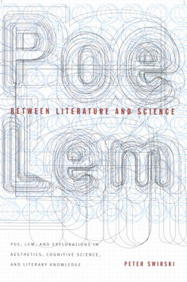 Between Literature and Science: Poe, Lem, and Explorations in Aesthetics, Cognitive Science, and Literary Knowledge - Swirski, Peter
