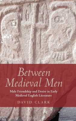 Between Medieval Men: Male Friendship and Desire in Early Medieval English Literature - Clark, David, Professor