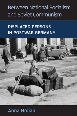 Between National Socialism and Soviet Communism: Displaced Persons in Postwar Germany - Holian, Anna