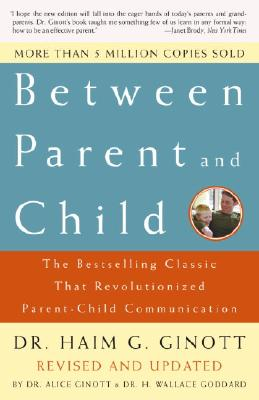 Between Parent and Child: The Bestselling Classic That Revolutionized Parent-Child Communication - Ginott, Haim G, Dr., and Ginott, Alice, Dr. (Editor), and Goddard, H Wallace, Dr. (Editor)