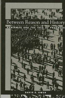 Between Reason and History: Habermas and the Idea of Progress - Owen, David S