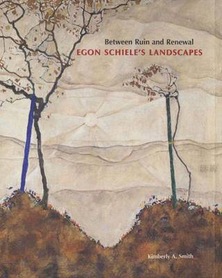 Between Ruin and Renewal: Egon Schiele's Landscapes - Smith, Kimberly A, Professor