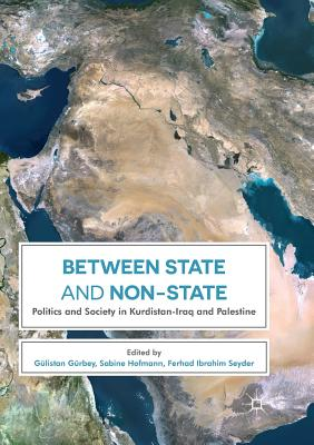 Between State and Non-State: Politics and Society in Kurdistan-Iraq and Palestine - Gurbey, Gulistan (Editor), and Hofmann, Sabine (Editor), and Ibrahim Seyder, Ferhad (Editor)