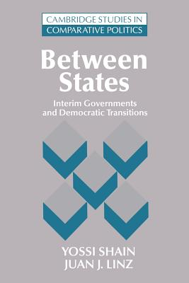 Between States: Interim Governments in Democratic Transitions - Shain, Yossi, and Linz, Juan J.
