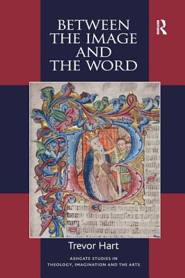 Between the Image and the Word: Theological Engagements with Imagination, Language and Literature - Hart, Trevor, Professor (Series edited by), and Begbie, Jeremy (Series edited by), and Lundin, Roger, Professor (Series...