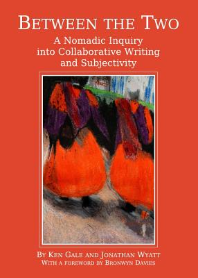 Between the Two: A Nomadic Inquiry Into Collaborative Writing and Subjectivity - Gale, Ken