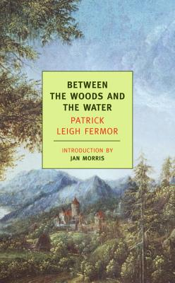 Between the Woods and the Water: On Foot to Constantinople: From the Middle Danube to the Iron Gates - Fermor, Patrick Leigh, and Morris, Jan (Introduction by)