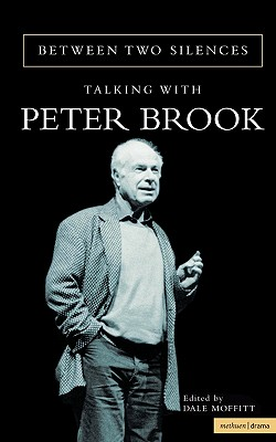 Between Two Silences: Talking with Peter Brook - Brook, Peter, and Moffitt, Dale (Volume editor)