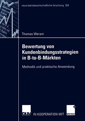 Bewertung Von Kundenbindungsstrategien in B-To-B-Markten: Methodik Und Praktische Anwendung - Werani, Thomas