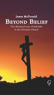 Beyond Belief: Two Thousand Years of Bad Faith in the Christian Church - MacDonald, James, and McDonald, James
