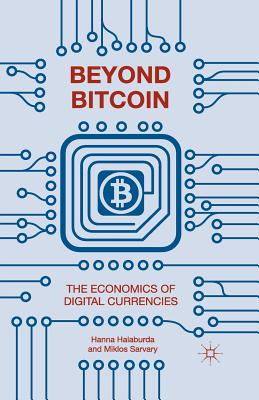Beyond Bitcoin: The Economics of Digital Currencies - Halaburda, Hanna, and Sarvary, Miklos