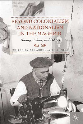 Beyond Colonialism and Nationalism in the Maghrib: History, Culture and Politics - Ahmida, A (Editor)