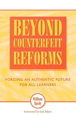 Beyond Counterfeit Reform: Forging an Authentic Future for All Learners - Spady, William, and Jukes, Ian, and Ahern, Ursula