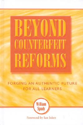Beyond Counterfeit Reforms: Forging an Authentic Future for All Learners - Spady, William G, and Ahern, Ursula, and Jukes, Ian