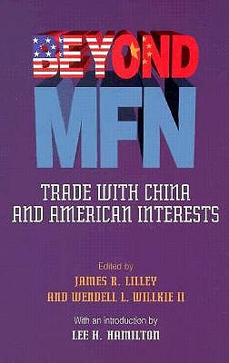 Beyond Mfn: Trade with China and American Interests - Lillie, James R (Editor), and Lilley, James R, Ambassador (Editor), and Willkie, Wendell L, II (Editor)