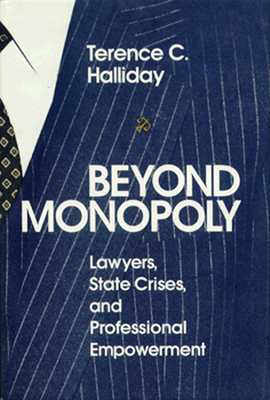 Beyond Monopoly: Lawyers, State Crises, and Professional Empowerment - Halliday, Terence C