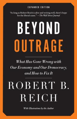 Beyond Outrage: What Has Gone Wrong with Our Economy and Our Democracy, and How to Fix It - Reich, Robert B