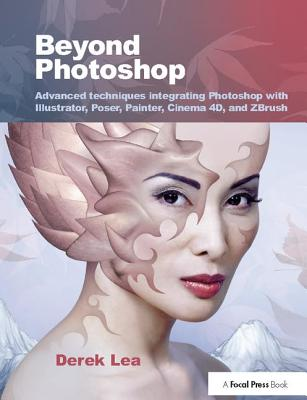 Beyond Photoshop: Advanced techniques integrating Photoshop with Illustrator, Poser, Painter, Cinema 4D and ZBrush - Lea, Derek