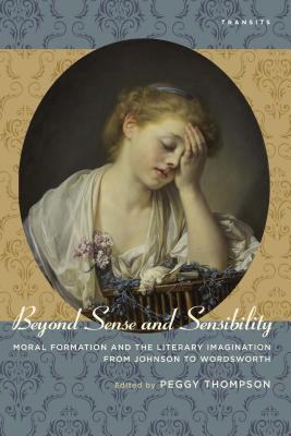 Beyond Sense and Sensibility: Moral Formation and the Literary Imagination from Johnson to Wordsworth - Thompson, Peggy (Editor)
