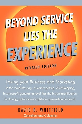 Beyond Service Lies the Experience Revised Edition: Taking Your Business and Marketing to the Mind-Blowing, Customer-Getting, Client-Keeping, Insane-Profit-Generating Level That the Instant-Gratification, Fun-Loving, Got-To-Have-It-Right-Now Generation de - David B Whitfield, B Whitfield