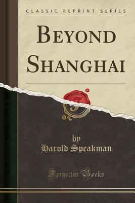 Beyond Shanghai (Classic Reprint) - Speakman, Harold