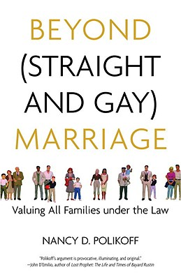 Beyond (Straight and Gay) Marriage: Valuing All Families Under the Law - Polikoff, Nancy D, and Bronski, Michael