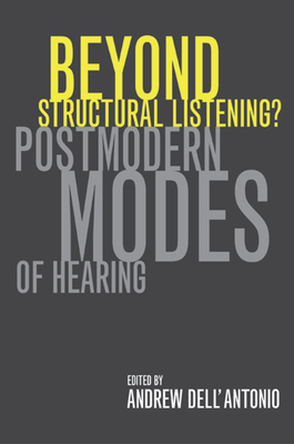 Beyond Structural Listening?: Postmodern Modes of Hearing - Dell'antonio, Andrew (Editor)