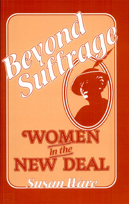Beyond Suffrage: Women in the New Deal - Ware, Susan