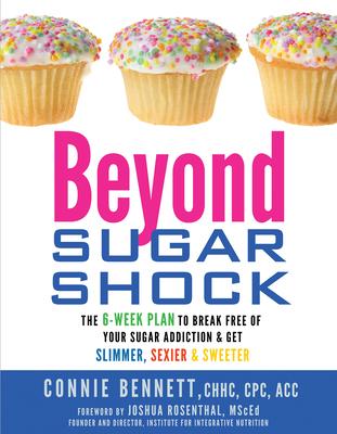 Beyond Sugar Shock: The 6-Week Plan to Break Free of Your Sugar Addiction & Get Slimmer, Sexier & Sweeter - Bennett, Connie