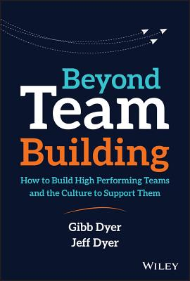 Beyond Team Building: How to Build High Performing Teams and the Culture to Support Them - Dyer, W. Gibb, Jr., and Dyer, Jeffrey H.