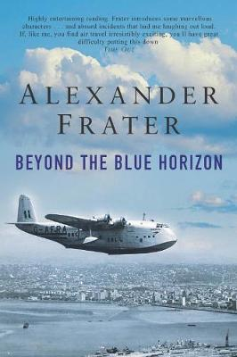 Beyond the Blue Horizon: On the Track of Imperial Airways - Frater, Alexander