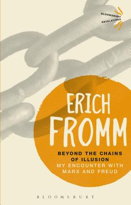 Beyond the Chains of Illusion: My Encounter with Marx and Freud - Fromm, Erich