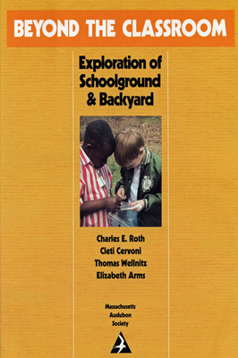 Beyond the Classroom: Explorations of Schoolground and Backyard - Roth, Charles E, and Wellnitz, Thomas, and Cervoni, Cleti