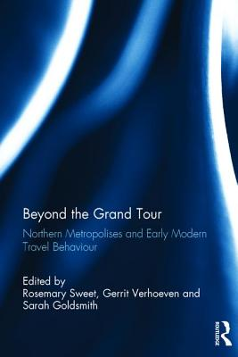Beyond the Grand Tour: Northern Metropolises and Early Modern Travel Behaviour - Sweet, Rosemary (Editor), and Verhoeven, Gerrit (Editor), and Goldsmith, Sarah (Editor)