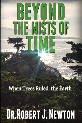 Beyond the Mists of Time: When Trees Ruled the Earth And The State of Balance and Euphoria That Ensued There From - Newton Jd, Nd Robert J