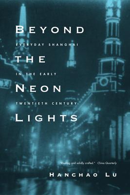 Beyond the Neon Lights: Everyday Shanghai in the Early Twentieth Century - Lu, Hanchao
