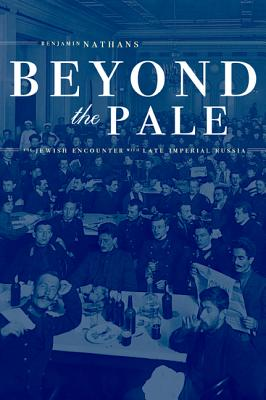 Beyond the Pale: The Jewish Encounter with Late Imperial Russia - Nathans, Benjamin