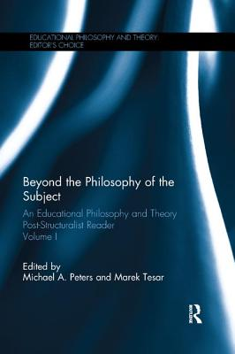 Beyond the Philosophy of the Subject: An Educational Philosophy and Theory Post-Structuralist Reader, Volume I - Peters, Michael A (Editor), and Tesar, Marek (Editor)