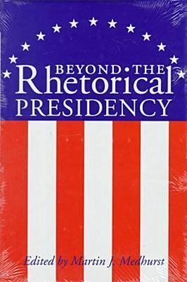 Beyond the Rhetorical Presidency-C - Medhurst-M, and Medhurst, Martin J (Editor)