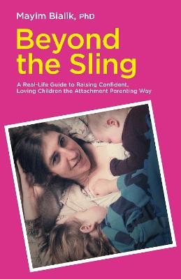Beyond the Sling: A Real-Life Guide to Raising Confident, Loving Children the Attachment Parenting Way - Bialik, Mayim